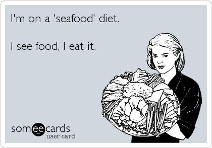 I'm on a 'seafood' diet.  I see food, I eat it.
