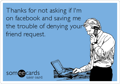 Thanks for not asking if I'm on facebook and saving me the trouble of denying your friend request.