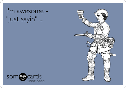"I'm awesome -  ""just sayin""....."