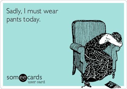 Sadly, I must wear pants today.