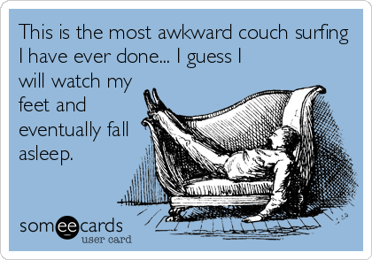 This is the most awkward couch surfing I have ever done... I guess I will watch my feet and eventually fall asleep.