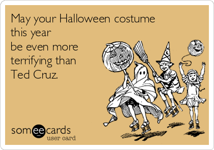 May your Halloween costume  this year be even more terrifying than  Ted Cruz.