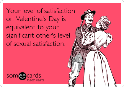 Your level of satisfaction on Valentine's Day is equivalent to your significant other's level of sexual satisfaction.