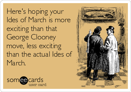 Here's hoping your Ides of March is more exciting than that George Clooney move, less exciting than the actual Ides of March.