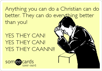 Anything you can do a Christian can do better. They can do everything better than you!   YES THEY CAN!  YES THEY CAN!  YES THEY CAANN!!