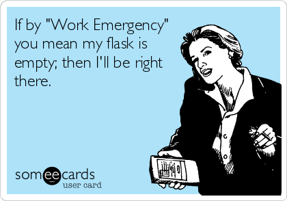 """If by """"Work Emergency"""" you mean my flask is empty; then I'll be right there."""