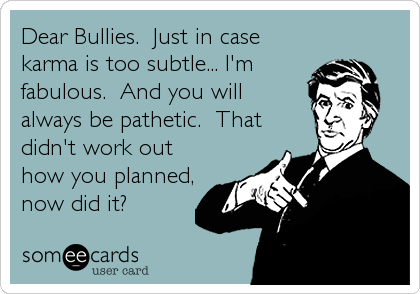 Dear Bullies.  Just in case karma is too subtle... I'm fabulous.  And you will always be pathetic.  That didn't work out how you planned, now did it?