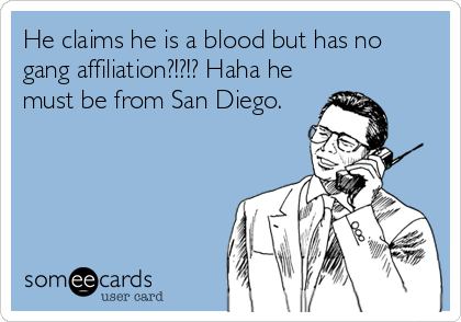 He claims he is a blood but has no gang affiliation?!?!? Haha he must be from San Diego.