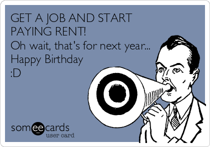 GET A JOB AND START PAYING RENT! Oh wait, that's for next year... Happy Birthday :D