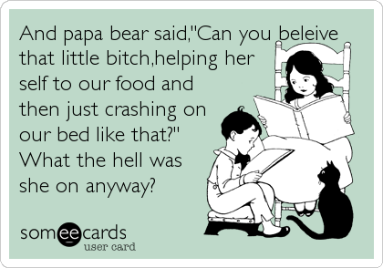 """And papa bear said,""""Can you beleive that little bitch,helping her self to our food and then just crashing on our bed like that?"""" What the he"""