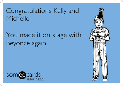 Congratulations Kelly and  Michelle.   You made it on stage with Beyonce again.