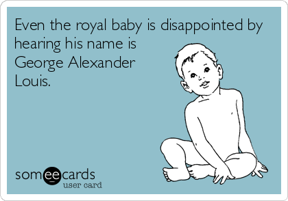 Even the royal baby is disappointed by hearing his name is George Alexander Louis.