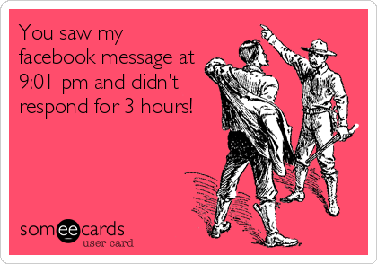You saw my facebook message at 9:01 pm and didn't respond for 3 hours!