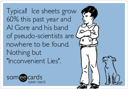 """Typical!  Ice sheets grow 60% this past year and Al Gore and his band of pseudo-scientists are  nowhere to be found. Nothing but """"Inconvenient Lies""""."""
