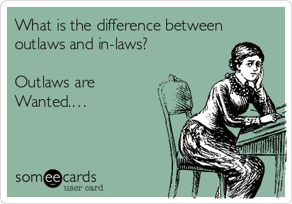 What is the difference between outlaws and in-laws?  Outlaws are Wanted.…