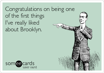 Congratulations on being one of the first things I've really liked about Brooklyn.