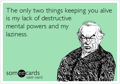 The only two things keeping you alive is my lack of destructive mental powers and my laziness.