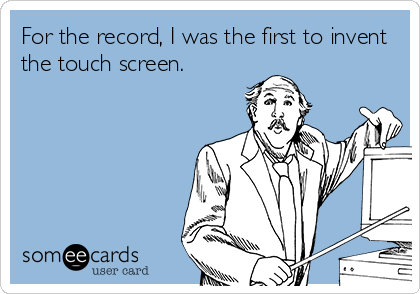 For the record, I was the first to invent the touch screen.