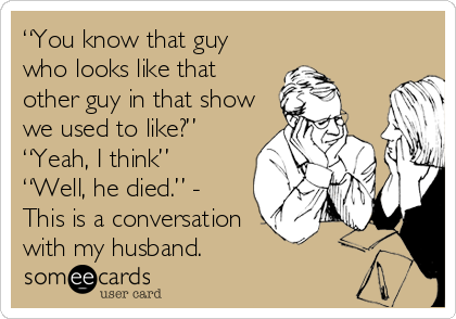 """""""You know that guy who looks like that other guy in that show we used to like?""""  """"Yeah, I think"""" """"Well, he died."""" - This is a conversation with my husband."""