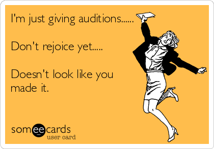 I'm just giving auditions......  Don't rejoice yet.....  Doesn't look like you made it.