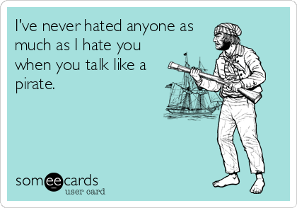 I've never hated anyone as much as I hate you when you talk like a pirate.