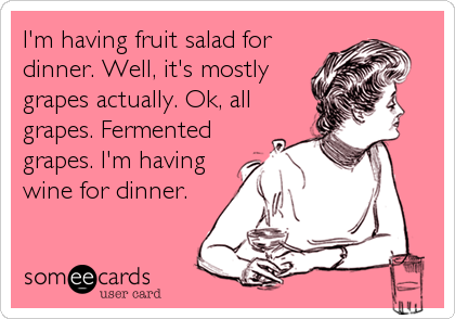 I'm having fruit salad for dinner. Well, it's mostly grapes actually. Ok, all grapes. Fermented grapes. I'm having wine for dinner.