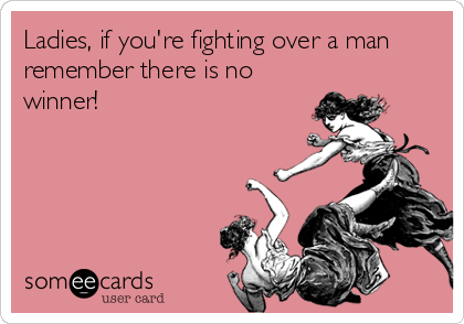 Ladies, if you're fighting over a man remember there is no winner!