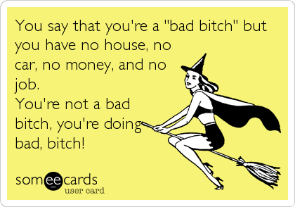 """You say that you're a """"bad bitch"""" but you have no house, no car, no money, and no job. You're not a bad bitch, you're doing  bad, bitch!"""