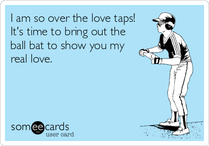 I am so over the love taps! It's time to bring out the ball bat to show you my real love.