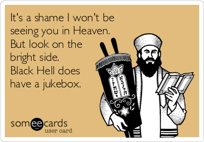 It's a shame I won't be seeing you in Heaven. But look on the bright side. Black Hell does have a jukebox.