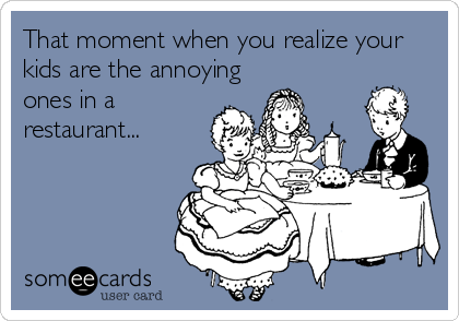 That moment when you realize your kids are the annoying ones in a restaurant...