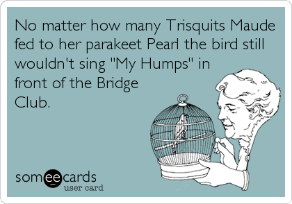 "No matter how many Trisquits Maude fed to her parakeet Pearl the bird still wouldn't sing ""My Humps"" in front of the Bridge Club."