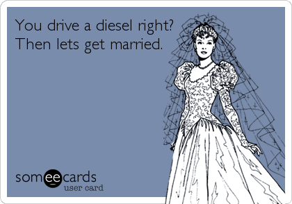 You drive a diesel right? Then lets get married.