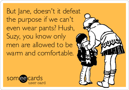 But Jane, doesn't it defeat the purpose if we can't even wear pants? Hush, Suzy, you know only men are allowed to be warm and comfortable.