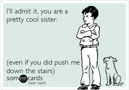 I'll admit it, you are a pretty cool sister.     (even if you did push me down the stairs)