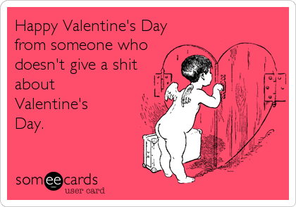 Happy Valentine's Day from someone who doesn't give a shit about Valentine's Day.