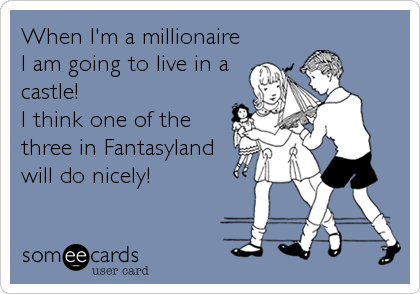 When I'm a millionaire I am going to live in a castle!   I think one of the three in Fantasyland will do nicely!