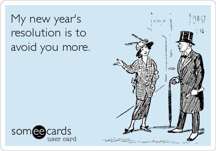 My new year's  resolution is to  avoid you more.