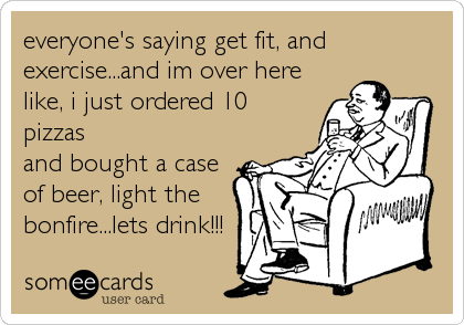 everyone's saying get fit, and exercise...and im over here like, i just ordered 10 pizzas and bought a case of beer, light the bonfire...lets drink!!!