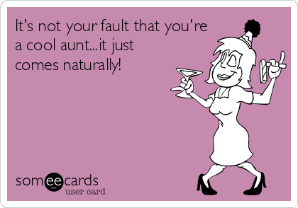 It's not your fault that you're a cool aunt...it just comes naturally!