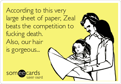 According to this very large sheet of paper, Zeal beats the competition to fucking death.  Also, our hair is gorgeous...