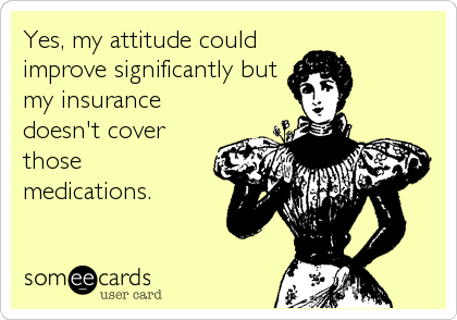 Yes, my attitude could improve significantly but my insurance doesn't cover those medications.