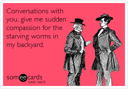 Conversations with you, give me sudden  compassion for the  starving worms in my backyard.