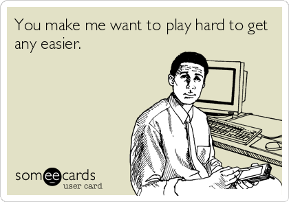 You make me want to play hard to get any easier.