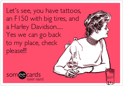 Let's see, you have tattoos, an F150 with big tires, and a Harley Davidson..... Yes we can go back to my place, check please!!!