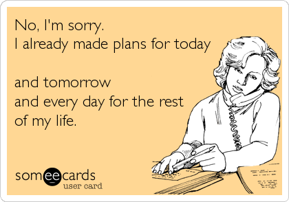 No, I'm sorry. I already made plans for today  and tomorrow and every day for the rest of my life.