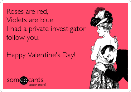 Roses are red, Violets are blue, I had a private investigator follow you.  Happy Valentine's Day!