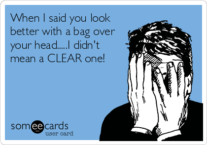 When I said you look better with a bag over your head.....I didn't mean a CLEAR one!