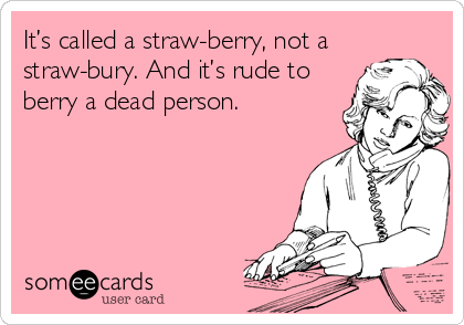 It's called a straw-berry, not a straw-bury. And it's rude to berry a dead person.