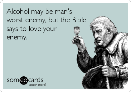 Alcohol may be man's worst enemy, but the Bible says to love your enemy.